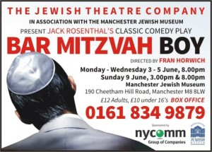 The Jewish Theatre Company in association with the Manchester Jewish Museum Present Jack Rosenthal's classic comedy play Bar Mitzvah Boy. Directed by Fran Horwich Monday – Wednesday 3 – 5 June, 8.00pm Sunday 9 June, 3.00p, & 8.00pm Manchester Jewish Museum 19 Cheetham Hill Road, Manchester M8 8LW £12 Adults, £10 under 16's BOX OFFICE 0161 834 9879